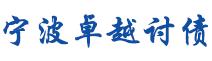 宁波讨债公司_宁波要债公司_宁波收债公司【成功后收费】合法正规讨债公司
